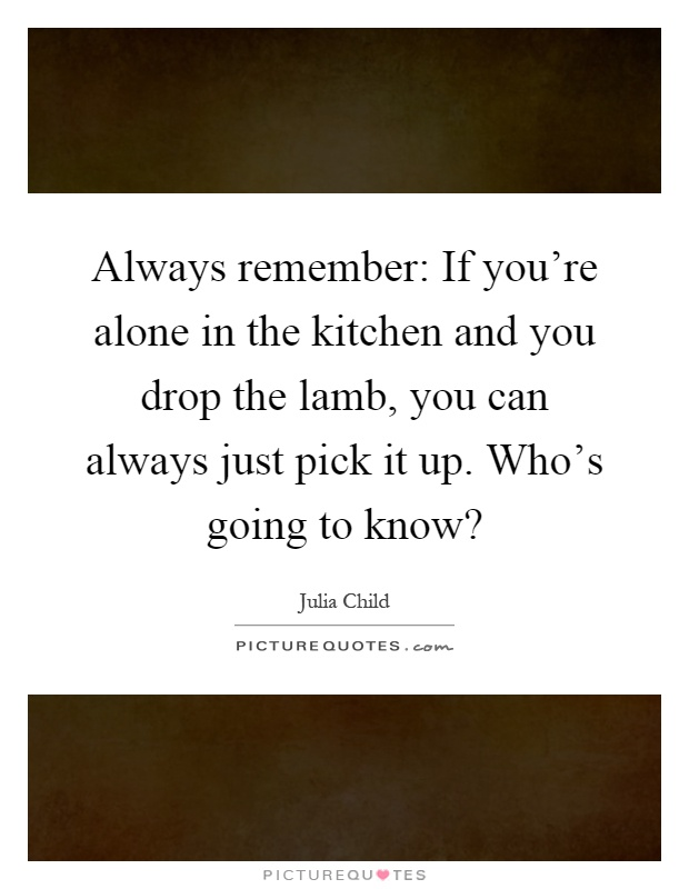 Always remember: If you're alone in the kitchen and you drop the lamb, you can always just pick it up. Who's going to know? Picture Quote #1