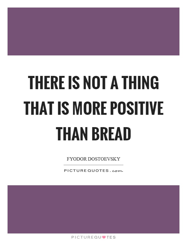 There is not a thing that is more positive than bread Picture Quote #1