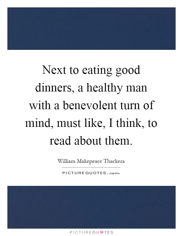 Next to eating good dinners, a healthy man with a benevolent turn of mind, must like, I think, to read about them Picture Quote #1