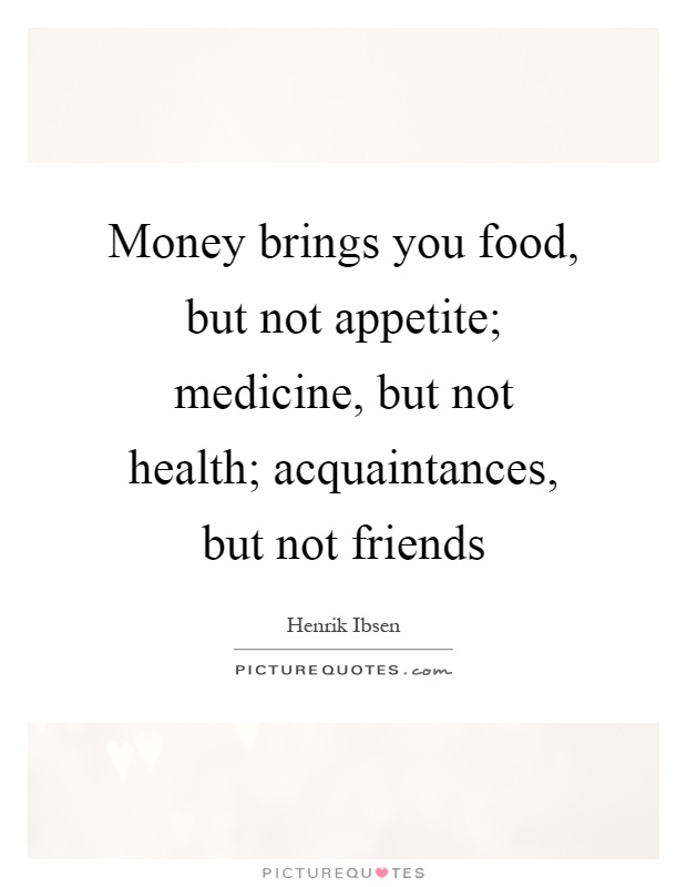 Money brings you food, but not appetite; medicine, but not health; acquaintances, but not friends Picture Quote #1