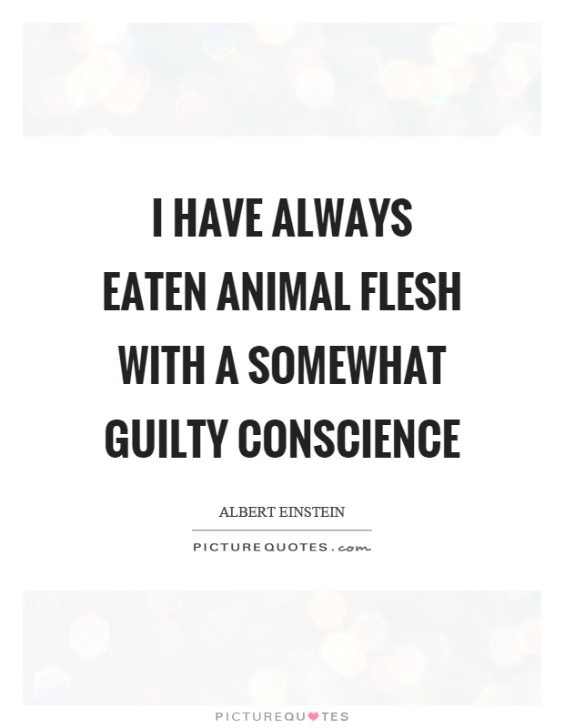 I have always eaten animal flesh with a somewhat guilty conscience Picture Quote #1