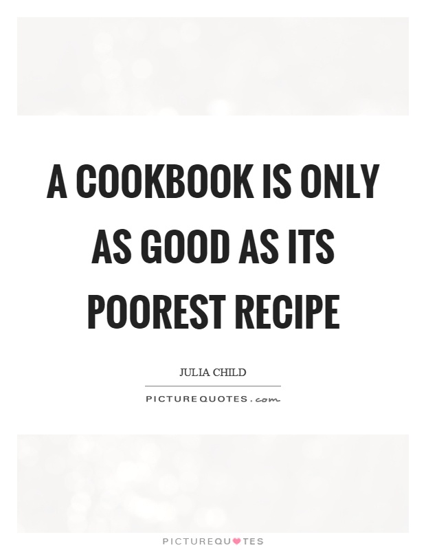 A cookbook is only as good as its poorest recipe Picture Quote #1
