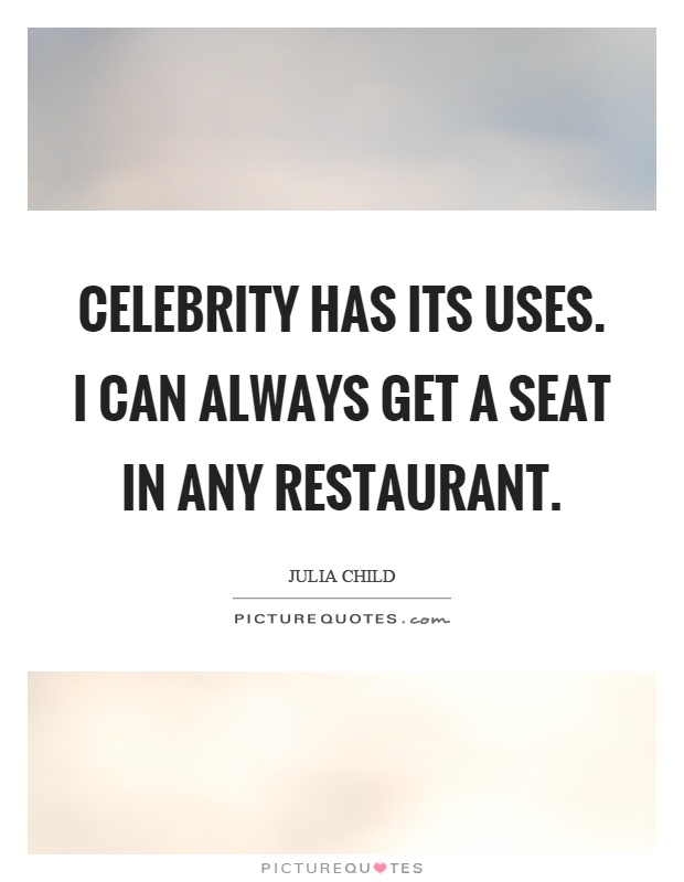 Celebrity has its uses. I can always get a seat in any restaurant Picture Quote #1