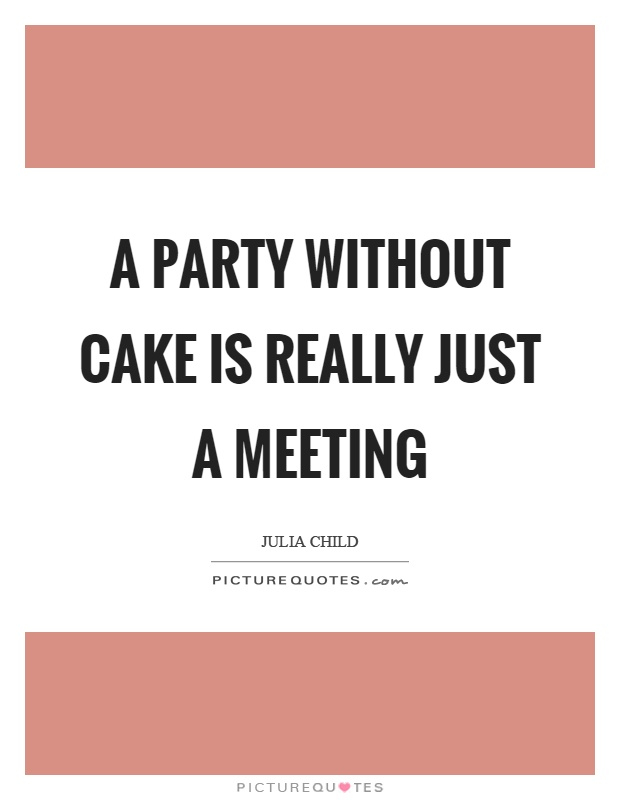 A party without cake is really just a meeting Picture Quote #1