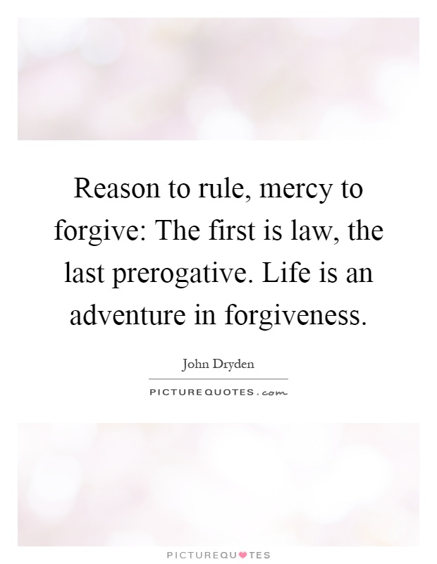 Reason to rule, mercy to forgive: The first is law, the last prerogative. Life is an adventure in forgiveness Picture Quote #1