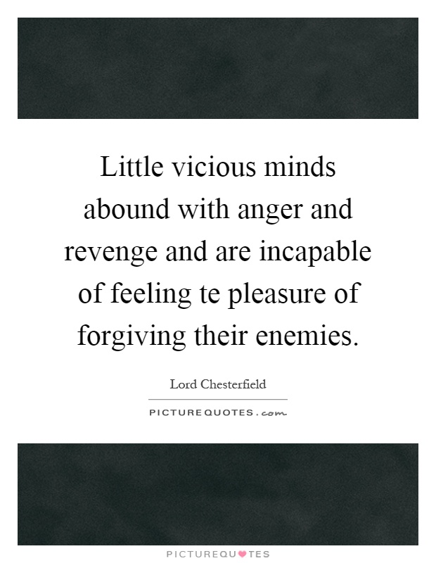 Little vicious minds abound with anger and revenge and are incapable of feeling te pleasure of forgiving their enemies Picture Quote #1