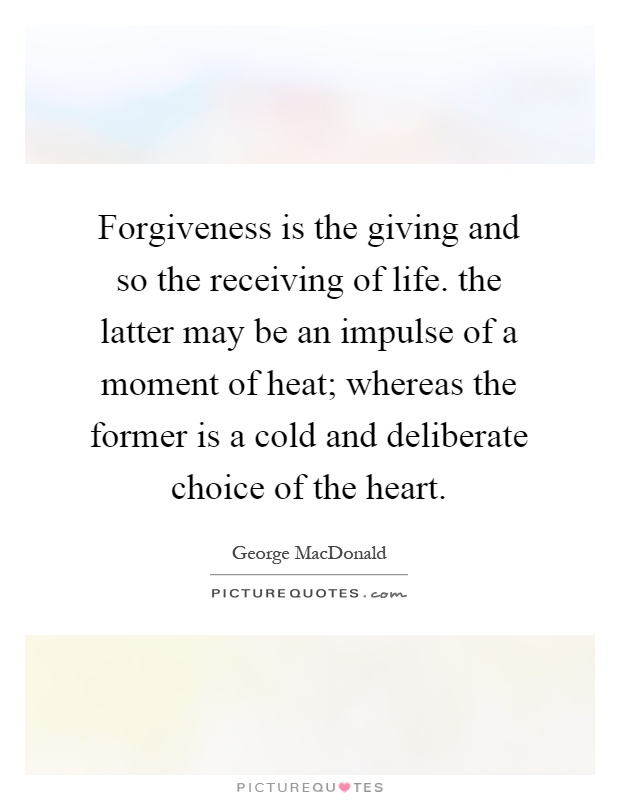 Forgiveness is the giving and so the receiving of life. the latter may be an impulse of a moment of heat; whereas the former is a cold and deliberate choice of the heart Picture Quote #1