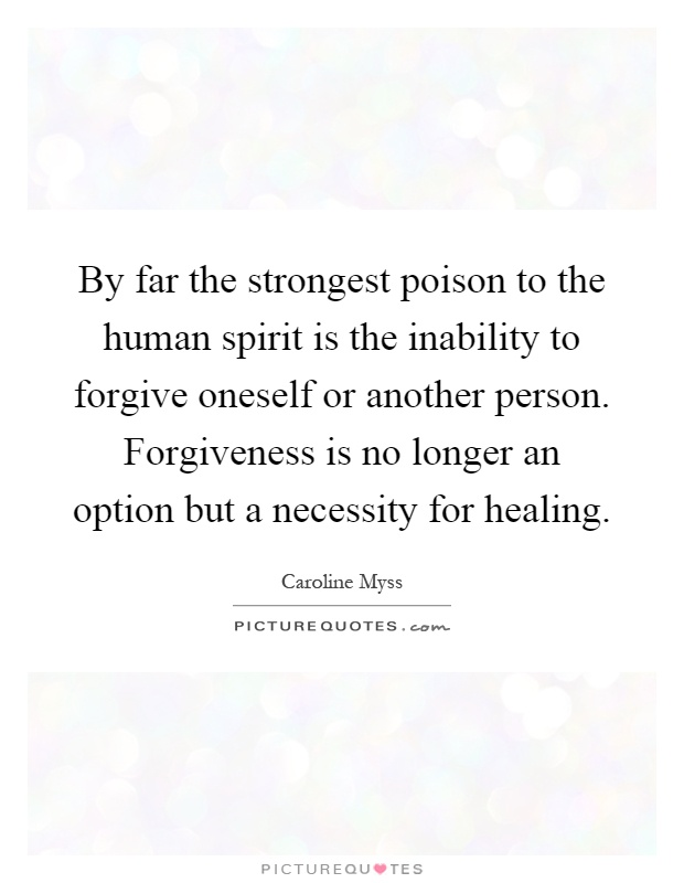 By far the strongest poison to the human spirit is the inability to forgive oneself or another person. Forgiveness is no longer an option but a necessity for healing Picture Quote #1
