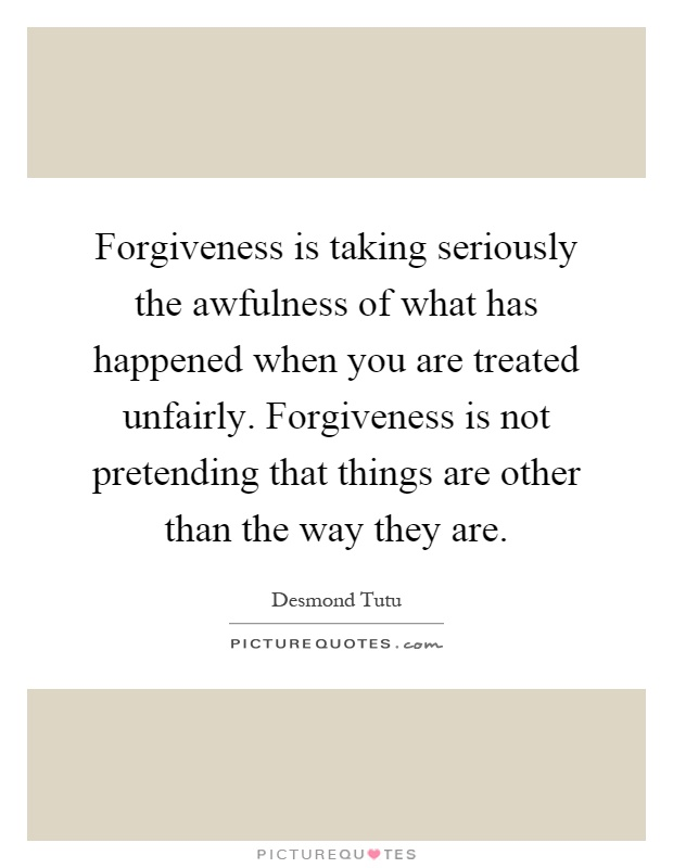 Forgiveness is taking seriously the awfulness of what has happened when you are treated unfairly. Forgiveness is not pretending that things are other than the way they are Picture Quote #1