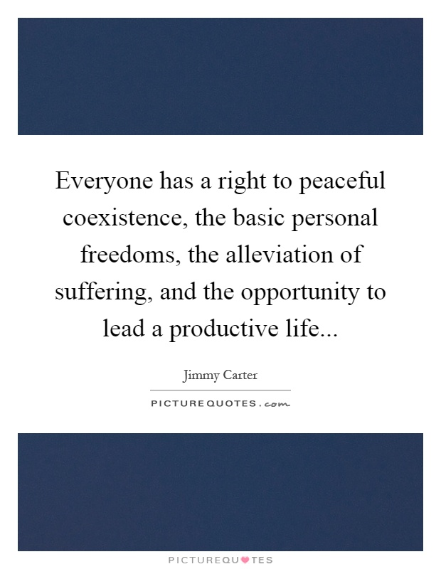 Everyone has a right to peaceful coexistence, the basic personal freedoms, the alleviation of suffering, and the opportunity to lead a productive life Picture Quote #1