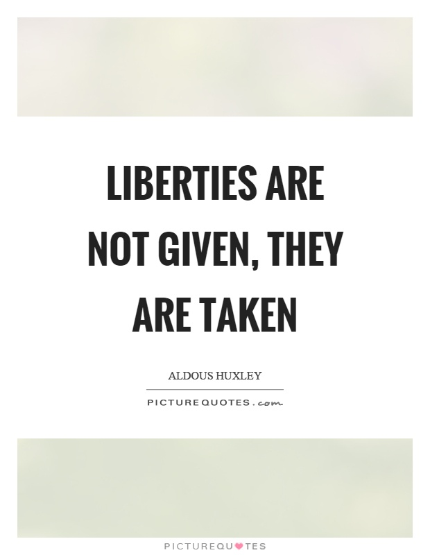 Liberties are not given, they are taken Picture Quote #1