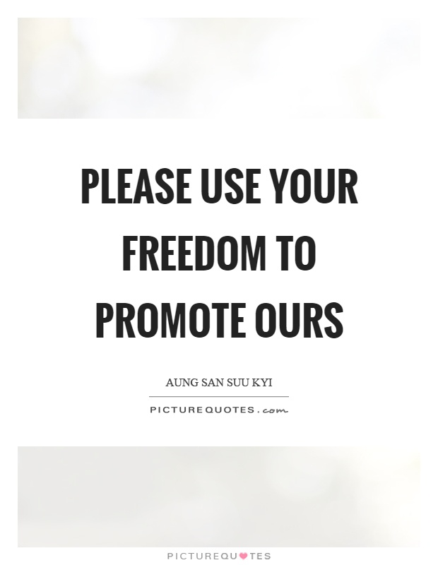 Please use your freedom to promote ours Picture Quote #1