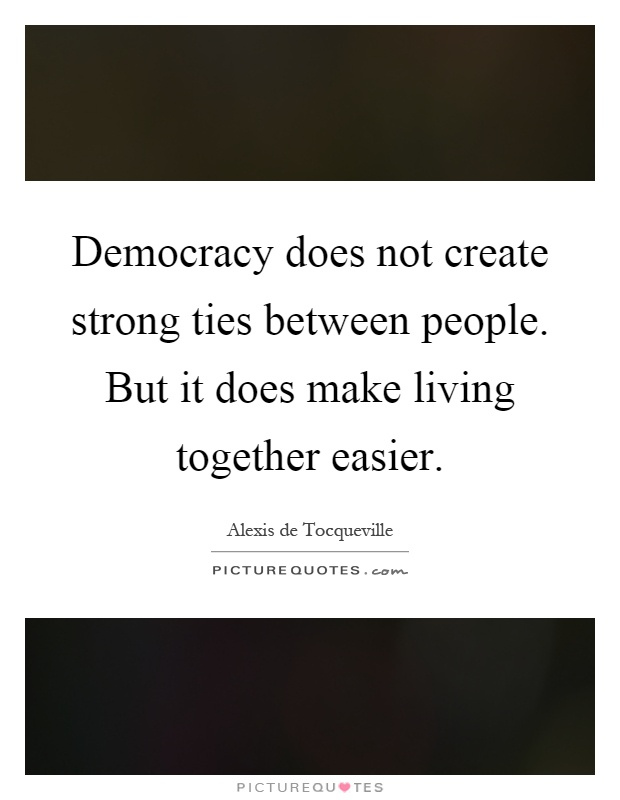 Democracy does not create strong ties between people. But it does make living together easier Picture Quote #1