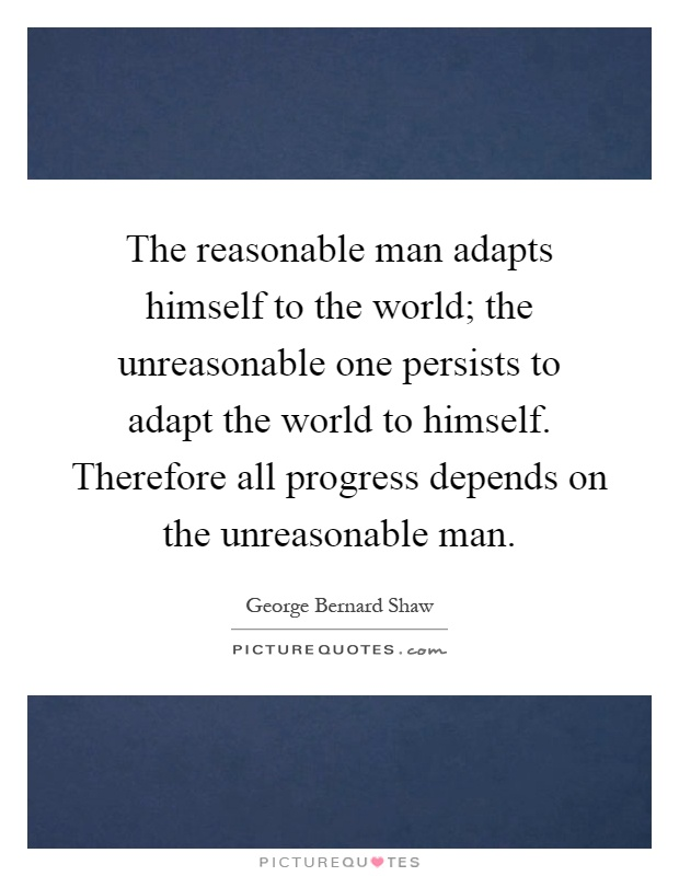 The reasonable man adapts himself to the world; the unreasonable one persists to adapt the world to himself. Therefore all progress depends on the unreasonable man Picture Quote #1