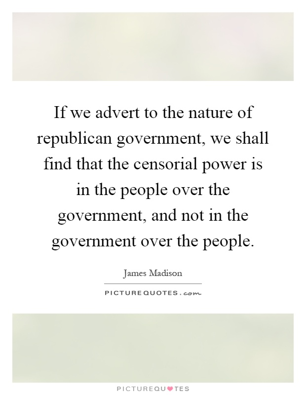 If we advert to the nature of republican government, we shall find that the censorial power is in the people over the government, and not in the government over the people Picture Quote #1