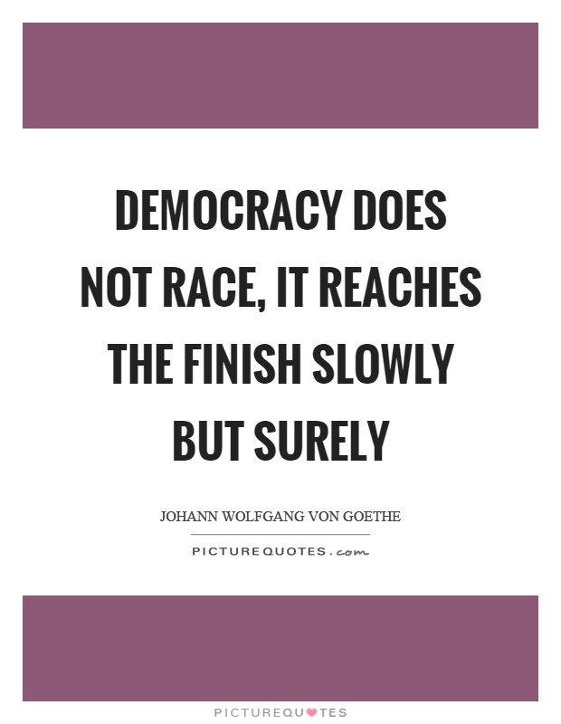 Democracy does not race, it reaches the finish slowly but surely Picture Quote #1