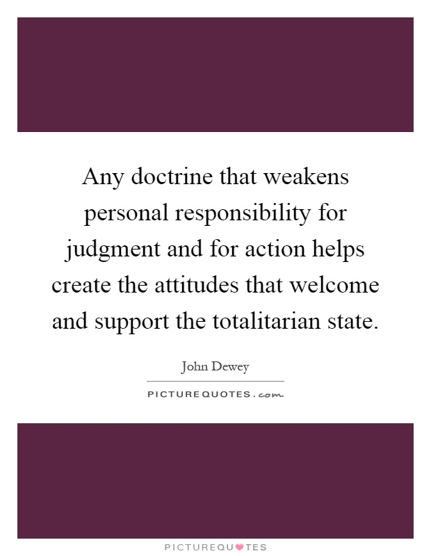 Any doctrine that weakens personal responsibility for judgment and for action helps create the attitudes that welcome and support the totalitarian state Picture Quote #1