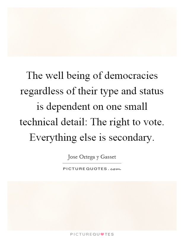 The well being of democracies regardless of their type and status is dependent on one small technical detail: The right to vote. Everything else is secondary Picture Quote #1