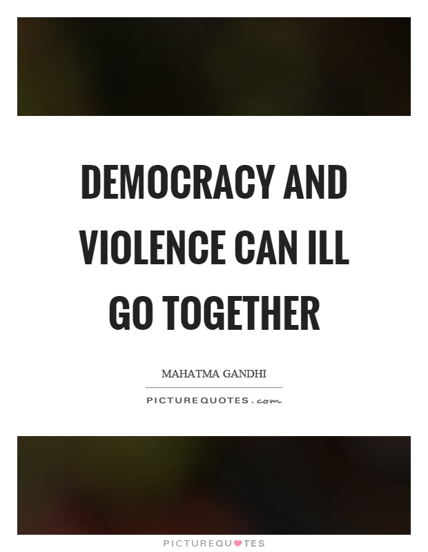 Democracy and violence can ill go together Picture Quote #1