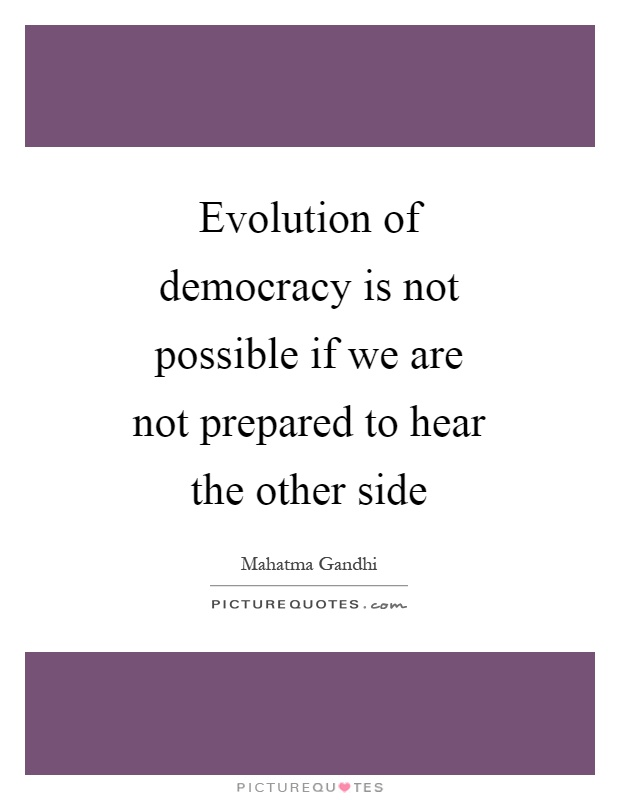 Evolution of democracy is not possible if we are not prepared to hear the other side Picture Quote #1