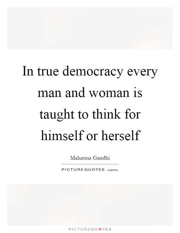 In true democracy every man and woman is taught to think for himself or herself Picture Quote #1