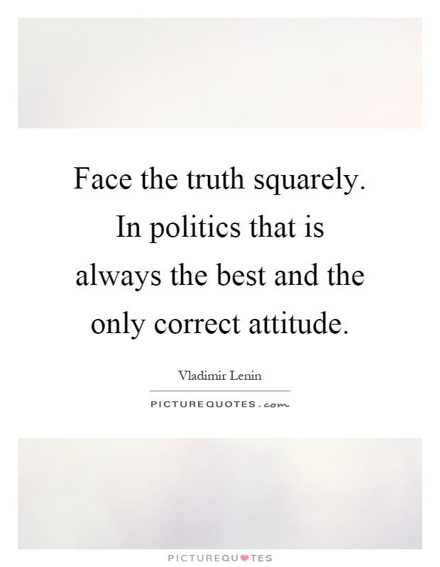 Face the truth squarely. In politics that is always the best and the only correct attitude Picture Quote #1