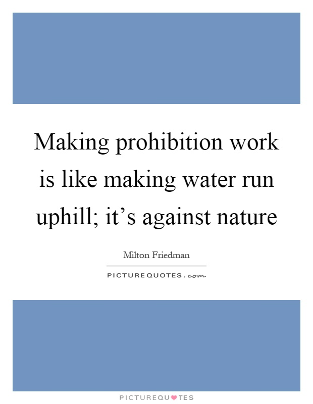 Making prohibition work is like making water run uphill; it's against nature Picture Quote #1