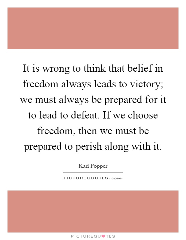 It is wrong to think that belief in freedom always leads to victory; we must always be prepared for it to lead to defeat. If we choose freedom, then we must be prepared to perish along with it Picture Quote #1