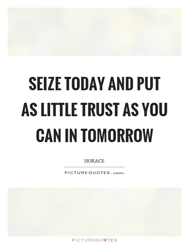 """seize the day put no trust in tomorrow essay """"seize the day"""" or to put your trust in what is going on in the present and not worry about the future everyone knows the future is unforeseen, so it's ones choice to grab each moment and savor it."""