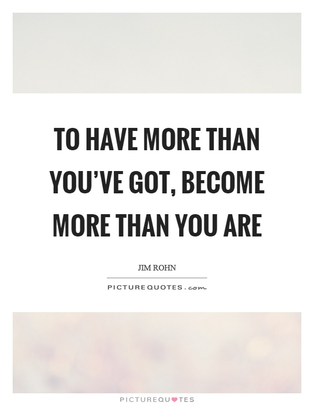To have more than you've got, become more than you are Picture Quote #1