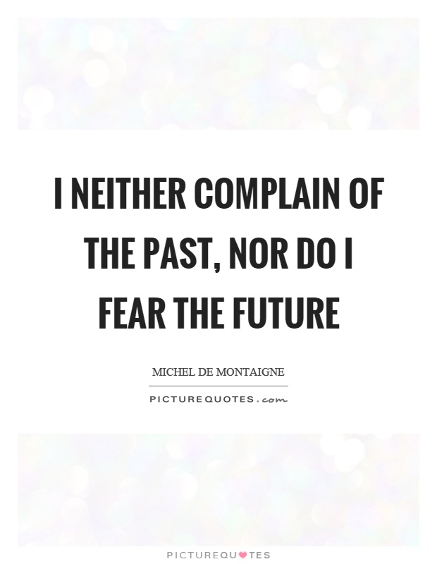 I neither complain of the past, nor do I fear the future Picture Quote #1