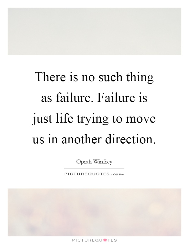There is no such thing as failure. Failure is just life trying to move us in another direction Picture Quote #1