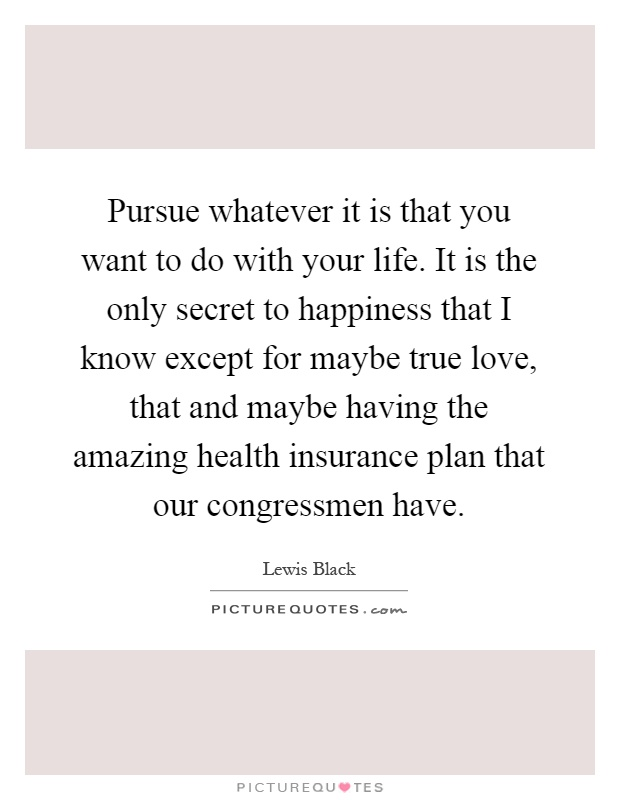 Pursue whatever it is that you want to do with your life. It is the only secret to happiness that I know except for maybe true love, that and maybe having the amazing health insurance plan that our congressmen have Picture Quote #1