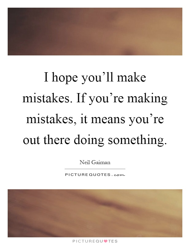I hope you'll make mistakes. If you're making mistakes, it means you're out there doing something Picture Quote #1