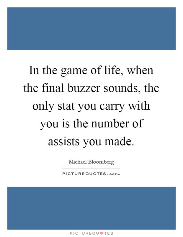 In the game of life, when the final buzzer sounds, the only stat you carry with you is the number of assists you made Picture Quote #1