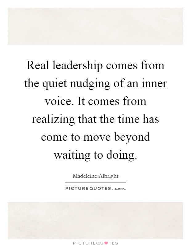 Real leadership comes from the quiet nudging of an inner voice. It comes from realizing that the time has come to move beyond waiting to doing Picture Quote #1