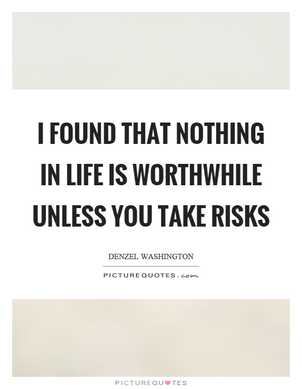 I found that nothing in life is worthwhile unless you take risks Picture Quote #1