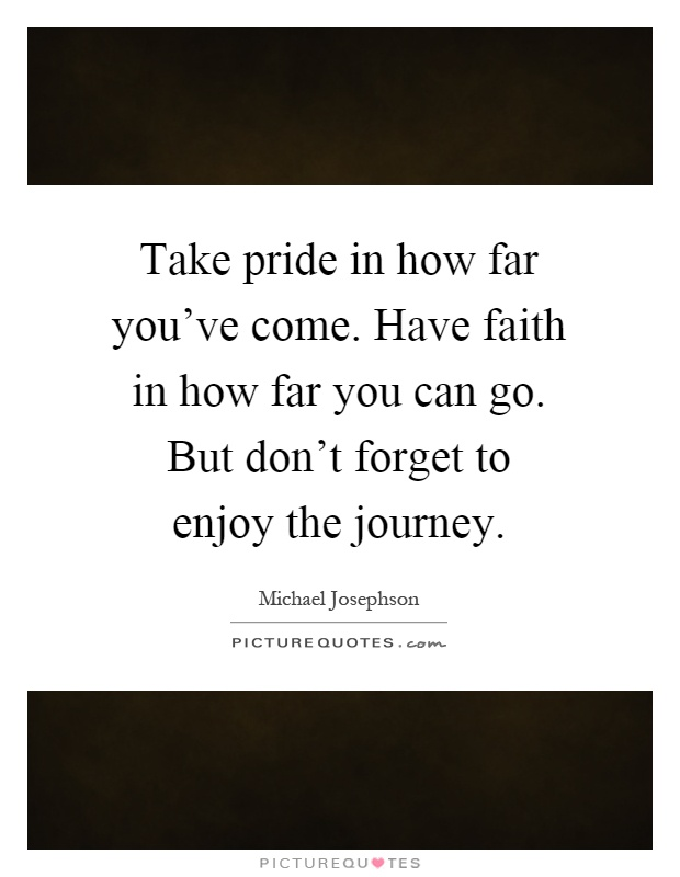 Take pride in how far you've come. Have faith in how far you can go. But don't forget to enjoy the journey Picture Quote #1