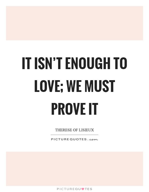 It isn't enough to love; we must prove it Picture Quote #1