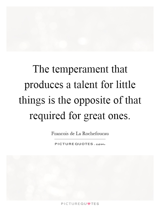 The temperament that produces a talent for little things is the opposite of that required for great ones Picture Quote #1
