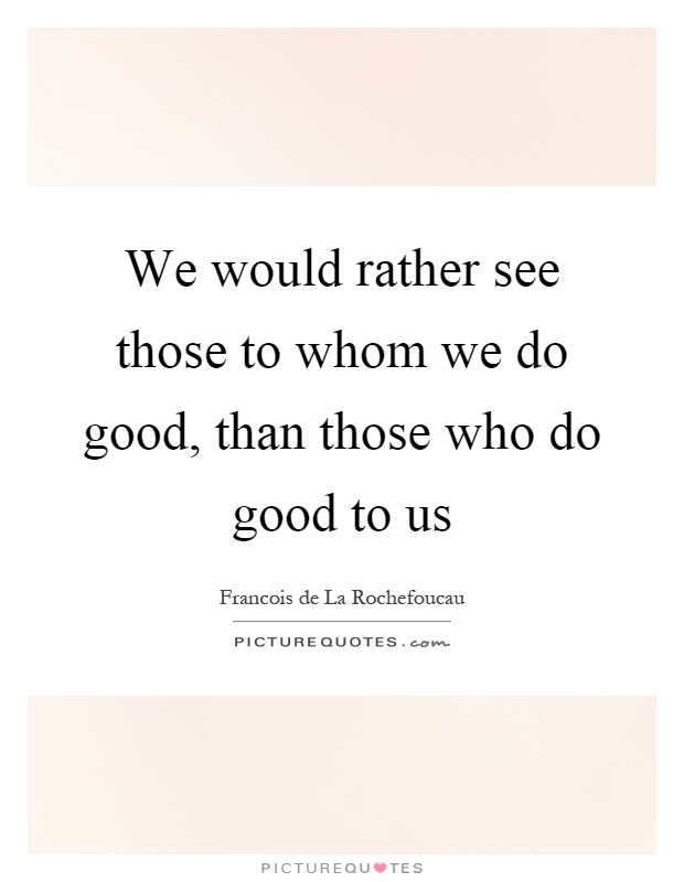 We would rather see those to whom we do good, than those who do good to us Picture Quote #1