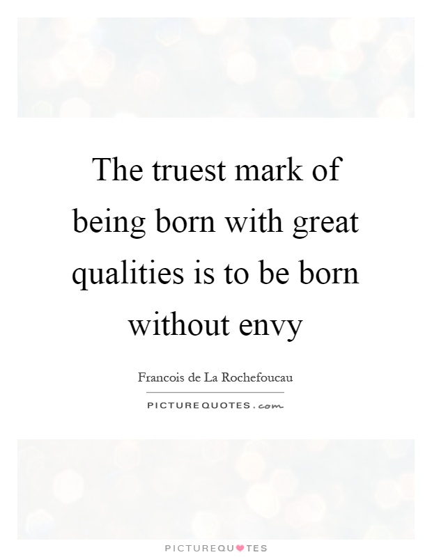 The truest mark of being born with great qualities is to be born without envy Picture Quote #1