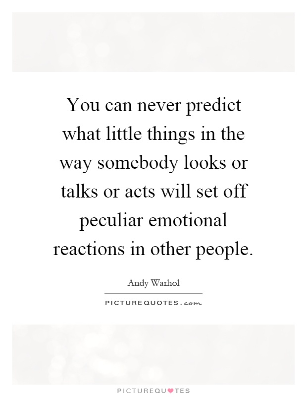 You can never predict what little things in the way somebody looks or talks or acts will set off peculiar emotional reactions in other people Picture Quote #1
