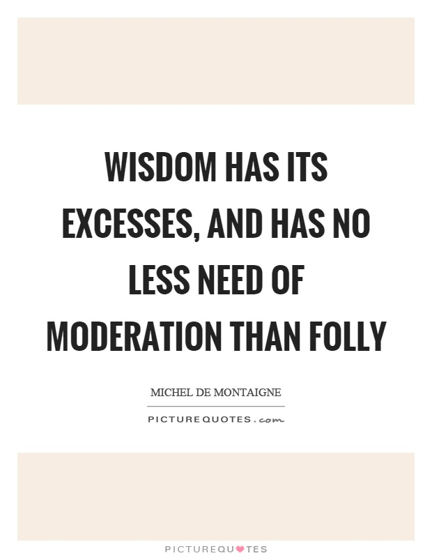 Wisdom has its excesses, and has no less need of moderation than folly Picture Quote #1