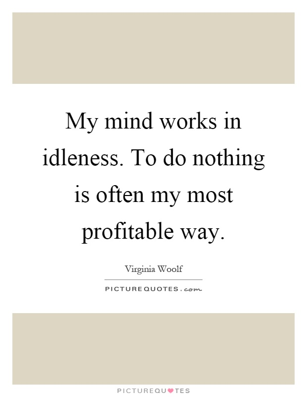 My mind works in idleness. To do nothing is often my most profitable way Picture Quote #1