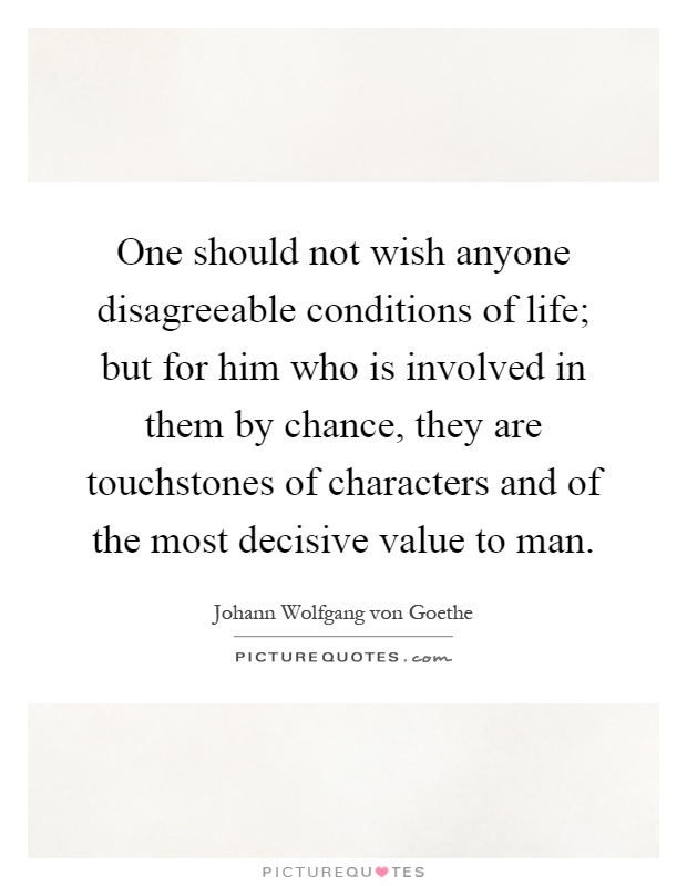 One should not wish anyone disagreeable conditions of life; but for him who is involved in them by chance, they are touchstones of characters and of the most decisive value to man Picture Quote #1
