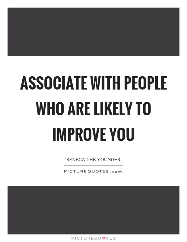 Associate with people who are likely to improve you Picture Quote #1
