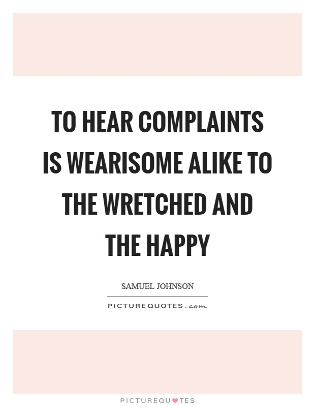 To hear complaints is wearisome alike to the wretched and the happy Picture Quote #1