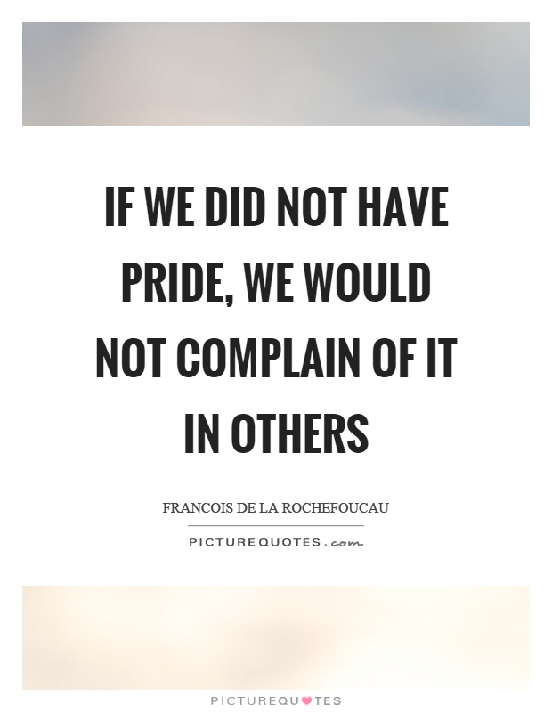 If we did not have pride, we would not complain of it in others Picture Quote #1