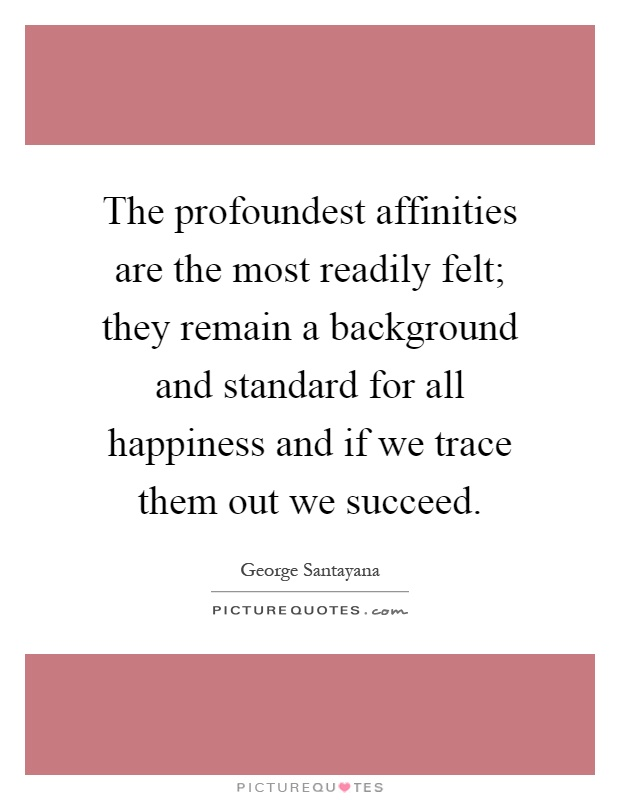 The profoundest affinities are the most readily felt; they remain a background and standard for all happiness and if we trace them out we succeed Picture Quote #1